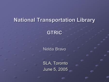National Transportation Library GTRIC Nelda Bravo SLA, Toronto June 5, 2005.