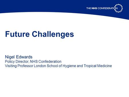 Future Challenges Nigel Edwards Policy Director, NHS Confederation Visiting Professor London School of Hygiene and Tropical Medicine.