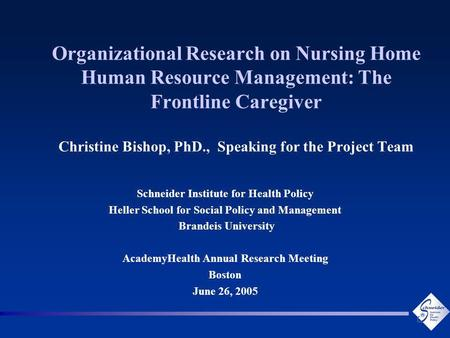 Organizational Research on Nursing Home Human Resource Management: The Frontline Caregiver Christine Bishop, PhD., Speaking for the Project Team Schneider.