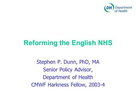 Reforming the English NHS Stephen P. Dunn, PhD, MA Senior Policy Advisor, Department of Health CMWF Harkness Fellow, 2003-4.