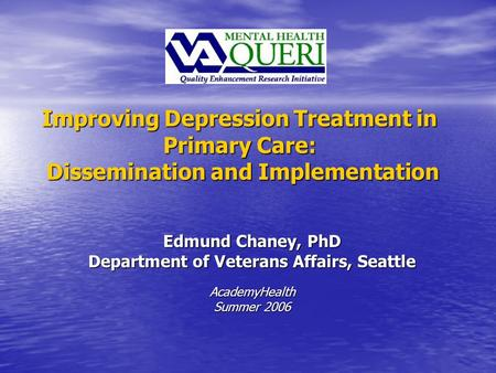 Improving Depression Treatment in Primary Care: Dissemination and Implementation Edmund Chaney, PhD Department of Veterans Affairs, Seattle AcademyHealth.