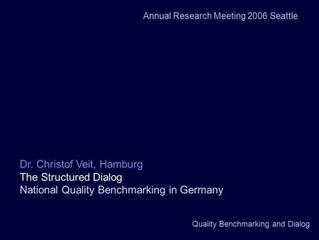 Quality Benchmarking and Dialog Dr. Christof Veit, Hamburg The Structured Dialog National Quality Benchmarking in Germany Annual Research Meeting 2006.