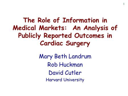 1 The Role of Information in Medical Markets: An Analysis of Publicly Reported Outcomes in Cardiac Surgery Mary Beth Landrum Rob Huckman David Cutler Harvard.