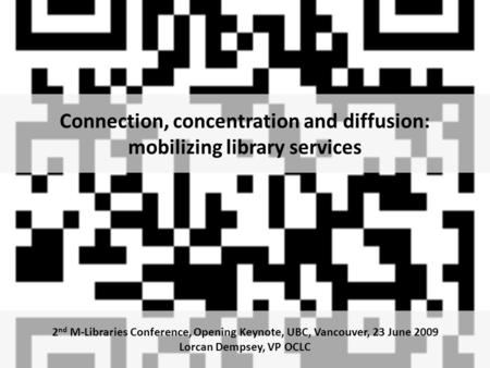 Connection, concentration and diffusion: mobilizing library services 2 nd M-Libraries Conference, Opening Keynote, UBC, Vancouver, 23 June 2009 Lorcan.