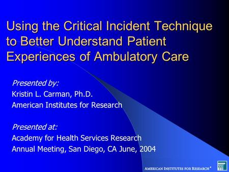 Using the Critical Incident Technique to Better Understand Patient Experiences of Ambulatory Care Presented by: Kristin L. Carman, Ph.D. American Institutes.