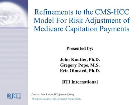 Refinements to the CMS-HCC Model For Risk Adjustment of Medicare Capitation Payments Contact: John Kautter, PhD, RTI International is.