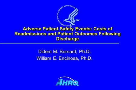 Adverse Patient Safety Events: Costs of Readmissions and Patient Outcomes Following Discharge Didem M. Bernard, Ph.D. William E. Encinosa, Ph.D.