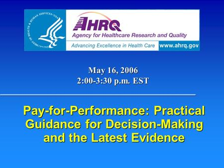 Pay-for-Performance: Practical Guidance for Decision-Making and the Latest Evidence May 16, 2006 2:00-3:30 p.m. EST.