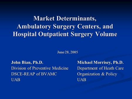 Market Determinants, Ambulatory Surgery Centers, and Hospital Outpatient Surgery Volume June 28, 2005 John Bian, Ph.D.Michael Morrisey, Ph.D. Division.