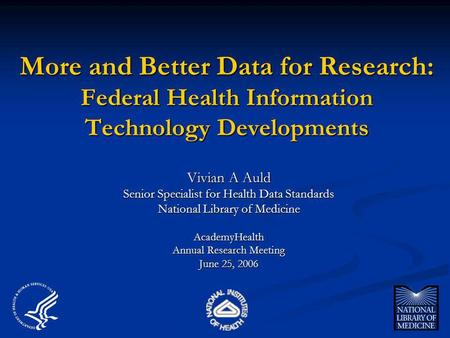 More and Better Data for Research: Federal Health Information Technology Developments Vivian A Auld Senior Specialist for Health Data Standards National.
