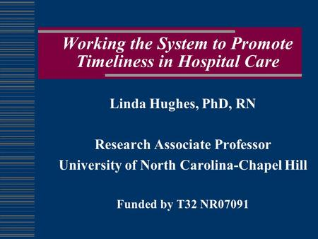 Working the System to Promote Timeliness in Hospital Care Linda Hughes, PhD, RN Research Associate Professor University of North Carolina-Chapel Hill Funded.