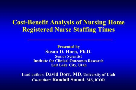 Institute for Clinical Outcomes Research Salt Lake City, Utah Cost-Benefit Analysis of Nursing Home Registered Nurse Staffing Times Presented by Susan.