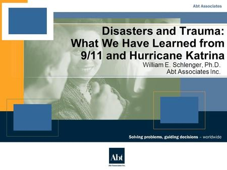 Disasters and Trauma: What We Have Learned from 9/11 and Hurricane Katrina William E. Schlenger, Ph.D. Abt Associates Inc.