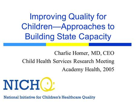 Improving Quality for ChildrenApproaches to Building State Capacity Charlie Homer, MD, CEO Child Health Services Research Meeting Academy Health, 2005.