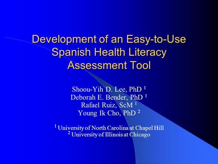Development of an Easy-to-Use Spanish Health Literacy Assessment Tool Shoou-Yih D. Lee, PhD 1 Deborah E. Bender, PhD 1 Rafael Ruiz, ScM 1 Young Ik Cho,