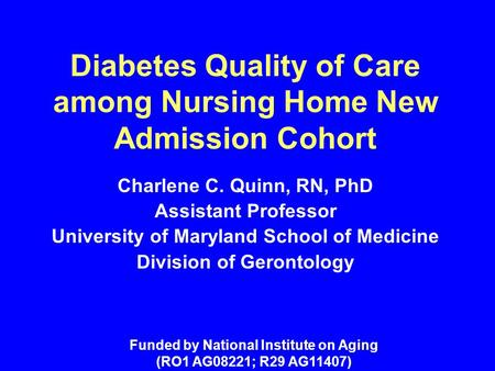 Diabetes Quality of Care among Nursing Home New Admission Cohort Charlene C. Quinn, RN, PhD Assistant Professor University of Maryland School of Medicine.