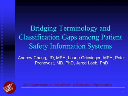 1 Bridging Terminology and Classification Gaps among Patient Safety Information Systems Andrew Chang, JD, MPH, Laurie Griesinger, MPH, Peter Pronovost,