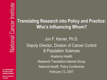 Translating Research into Policy and Practice: Whos Influencing Whom? Jon F. Kerner, Ph.D. Deputy Director, Division of Cancer Control & Population Sciences.