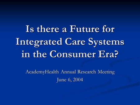 Is there a Future for Integrated Care Systems in the Consumer Era? AcademyHealth Annual Research Meeting June 6, 2004.