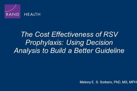 The Cost Effectiveness of RSV Prophylaxis: Using Decision Analysis to Build a Better Guideline Melony E. S. Sorbero, PhD, MS, MPH.