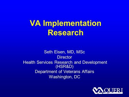VA Implementation Research Seth Eisen, MD, MSc Director Health Services Research and Development (HSR&D) Department of Veterans Affairs Washington, DC.