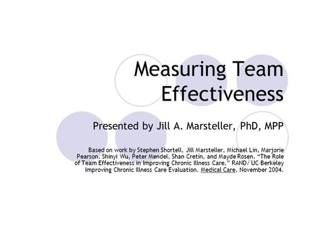 Measuring Team Effectiveness Presented by Jill A. Marsteller, PhD, MPP Based on work by Stephen Shortell, Jill Marsteller, Michael Lin, Marjorie Pearson,