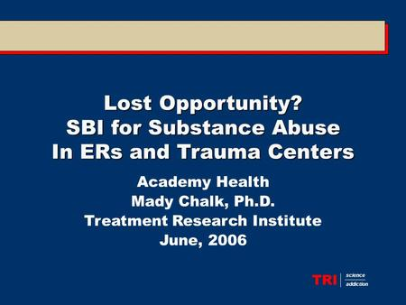 TRI science addiction Lost Opportunity? SBI for Substance Abuse In ERs and Trauma Centers Academy Health Mady Chalk, Ph.D. Treatment Research Institute.