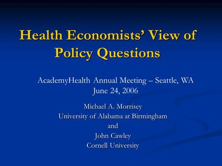 Health Economists View of Policy Questions Michael A. Morrisey University of Alabama at Birmingham and John Cawley Cornell University AcademyHealth Annual.
