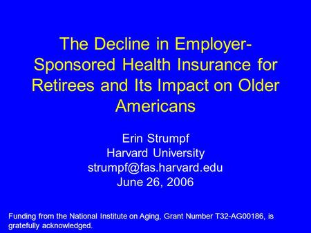 The Decline in Employer- Sponsored Health Insurance for Retirees and Its Impact on Older Americans Erin Strumpf Harvard University