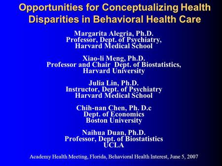 Opportunities for Conceptualizing Health Disparities in Behavioral Health Care Margarita Alegria, Ph.D. Professor, Dept. of Psychiatry, Harvard Medical.