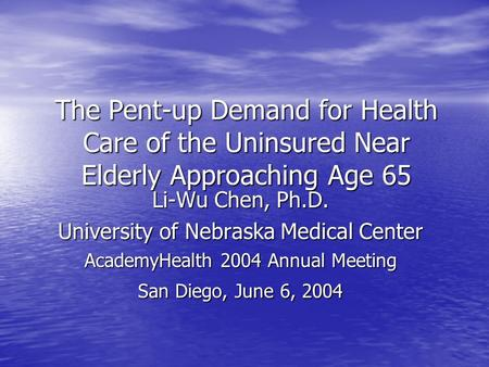 The Pent-up Demand for Health Care of the Uninsured Near Elderly Approaching Age 65 Li-Wu Chen, Ph.D. University of Nebraska Medical Center AcademyHealth.