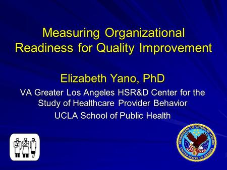 Measuring Organizational Readiness for Quality Improvement Elizabeth Yano, PhD VA Greater Los Angeles HSR&D Center for the Study of Healthcare Provider.