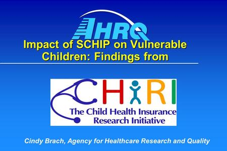 Impact of SCHIP on Vulnerable Children: Findings from Cindy Brach, Agency for Healthcare Research and Quality.