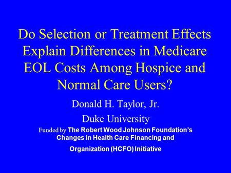 Do Selection or Treatment Effects Explain Differences in Medicare EOL Costs Among Hospice and Normal Care Users? Donald H. Taylor, Jr. Duke University.
