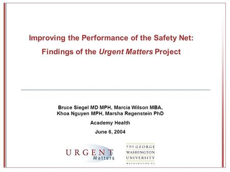 Bruce Siegel MD MPH, Marcia Wilson MBA, Khoa Nguyen MPH, Marsha Regenstein PhD Academy Health June 6, 2004 Improving the Performance of the Safety Net:
