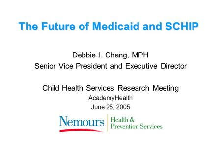 The Future of Medicaid and SCHIP Debbie I. Chang, MPH Senior Vice President and Executive Director Child Health Services Research Meeting AcademyHealth.