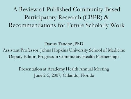 A Review of Published Community-Based Participatory Research (CBPR) & Recommendations for Future Scholarly Work Darius Tandon, PhD Assistant Professor,