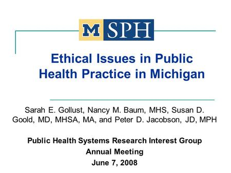 Ethical Issues in Public Health Practice in Michigan Sarah E. Gollust, Nancy M. Baum, MHS, Susan D. Goold, MD, MHSA, MA, and Peter D. Jacobson, JD, MPH.