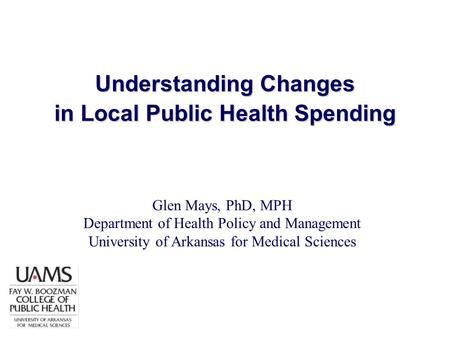 Understanding Changes in Local Public Health Spending Glen Mays, PhD, MPH Department of Health Policy and Management University of Arkansas for Medical.