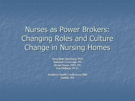 Nurses as Power Brokers: Changing Roles and Culture Change in Nursing Homes Dana Beth Weinberg, PhD Rebekah Zincavage, MA Almas Dossa, MPH, MS Sue Pfefferle,