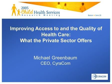 Michael Greenbaum CEO, CyraCom Improving Access to and the Quality of Health Care: What the Private Sector Offers.