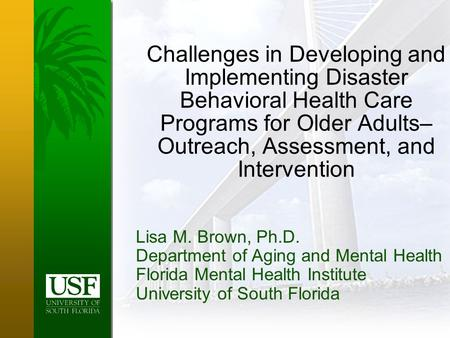 Challenges in Developing and Implementing Disaster Behavioral Health Care Programs for Older Adults– Outreach, Assessment, and Intervention Lisa M. Brown,