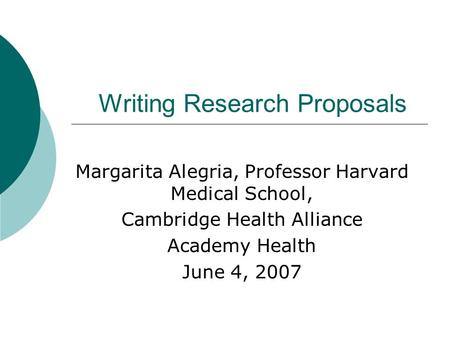 Writing Research Proposals Margarita Alegria, Professor Harvard Medical School, Cambridge Health Alliance Academy Health June 4, 2007.