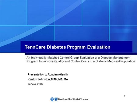1 TennCare Diabetes Program Evaluation Presentation to AcademyHealth Kenton Johnston, MPH, MS, MA June 4, 2007 An Individually-Matched Control Group Evaluation.