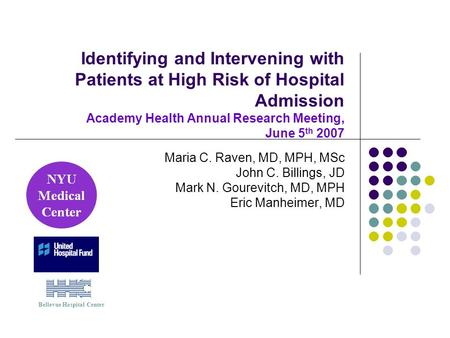 Identifying and Intervening with Patients at High Risk of Hospital Admission Academy Health Annual Research Meeting, June 5 th 2007 Maria C. Raven, MD,