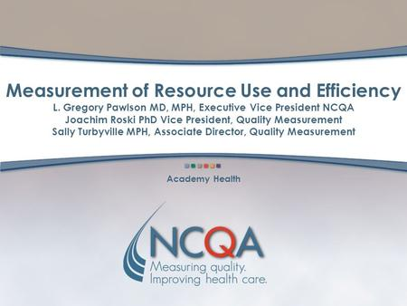 Measurement of Resource Use and Efficiency L. Gregory Pawlson MD, MPH, Executive Vice President NCQA Joachim Roski PhD Vice President, Quality Measurement.
