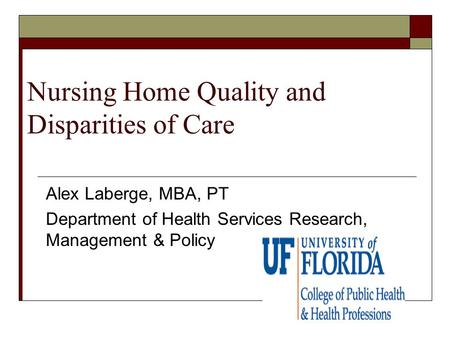 Nursing Home Quality and Disparities of Care Alex Laberge, MBA, PT Department of Health Services Research, Management & Policy.