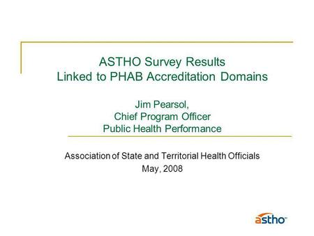 ASTHO Survey Results Linked to PHAB Accreditation Domains Jim Pearsol, Chief Program Officer Public Health Performance Association of State and Territorial.