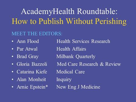 AcademyHealth Roundtable: How to Publish Without Perishing MEET THE EDITORS: Ann Flood Health Services Research Par Atwal Health Affairs Brad Gray Milbank.