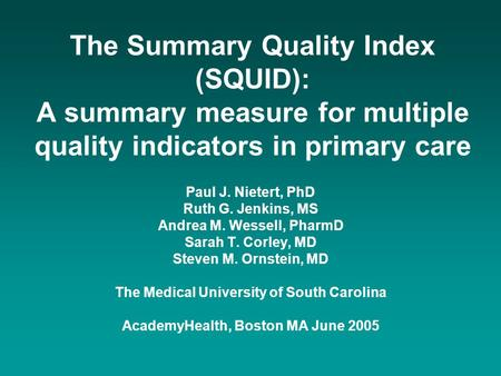 The Summary Quality Index (SQUID): A summary measure for multiple quality indicators in primary care Paul J. Nietert, PhD Ruth G. Jenkins, MS Andrea M.
